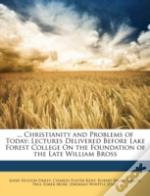 ... Christianity And Problems Of Today: Lectures Delivered Before Lake Forest College On The Foundation Of The Late William Bross