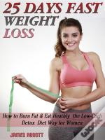 25 Days Fast Weight Loss How To Burn Fat & Eat Healthy The Low-Carb Detox Diet Way For Women