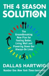 4 Season Solution: The Groundbreaking New Plan For Feeling Better, Living Well And Powering Down Our Always-On Lives