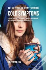 44 Juice Recipe Solutions To Common Cold Symptoms