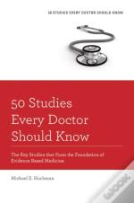 50 Studies Every Doctor Should Know: The Key Studies That Form The Foundation Of Evidence Based Medicine