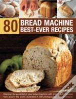 80 Bread Machine Best Ever Recipes