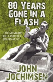 80 Years Gone In A Flash - The Memoirs Of A Photojournalist
