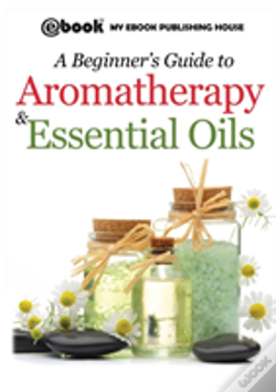 Wook.pt - A Beginner'S Guide To Aromatherapy & Essential Oils: Recipes For Health And Healing