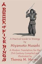 A Book Of Five Rings: A Practical Guide To Strategy By Miyamoto Musashi: A Modern Translation For The 21st Century Compiled And Illustrated By Theresa M. Moore