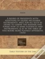 A Booke Of Presidents With Additions Of Diuers Necessarie Instruments, Meet For All Such As Desire To Learne The Manner And Forme How To Make Euidence