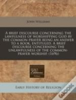 A Brief Discourse Concerning The Lawfulness Of Worshipping God By The Common-Prayer Being An Answer To A Book, Entituled, A Brief Discourse Concerning