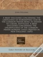 A Brief Discourse Concerning The Lawfulness Of Worshipping God By The Common-Prayer Being In Answer To A Book, Entituled, A Brief Discourse Concerning