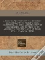 A Brief Exposition Of The Church-Catechism With Proofs From Scripture. By John Lord Bishop Of Chichester, Late Rector Of St. Mildred'S Poultrey, And S