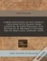 A Brief Exposition Of The Church-Catechism With Proofs From Scripture. By John Williams, D.D. Rector Of St. Mildred'S Poultrey, And St. Mary Cole, Lon