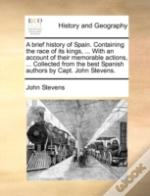A Brief History Of Spain. Containing The Race Of Its Kings, ... With An Account Of Their Memorable Actions, ... Collected From The Best Spanish Author