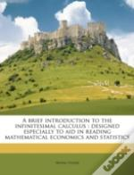 A Brief Introduction To The Infinitesimal Calculus : Designed Especially To Aid In Reading Mathematical Economics And Statistics