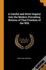A Careful And Strict Inquiry Into The Modern Prevailing Notions Of That Freedom Of The Will