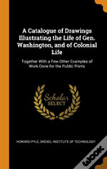 A Catalogue Of Drawings Illustrating The Life Of Gen. Washington, And Of Colonial Life