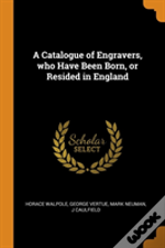 A Catalogue Of Engravers, Who Have Been Born, Or Resided In England
