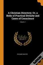 A Christian Directory, Or, A Body Of Practical Divinity And Cases Of Conscience; Volume 1