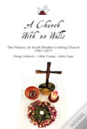 A Church With No Walls: A History Of The South Woden Uniting Church 1967 - 2017