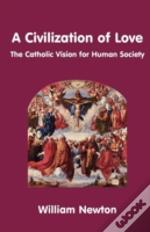 A Civilization Of Love. The Catholic Vision For Human Society