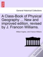 A Class-Book Of Physical Geography ... New And Improved Edition, Revised By J. Francon Williams.