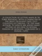 A Collection Of Letters Made By Sr Tobie Mathews. With A Character Of The Most Excellent Lady, Lucy Countess Of Carlisle / By The Same Author. To Whic