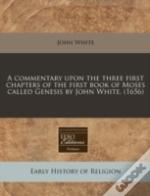 A Commentary Upon The Three First Chapters Of The First Book Of Moses Called Genesis By John White. (1656)