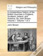 A Compendious History Of The British Churches In England, Scotland, Ireland, And America. By John Brown. Volume I.  Volume 1 Of 2