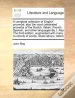 A Compleat Collection Of English Proverbs; Also The Most Celebrated Proverbs Of The Scotch, Italian, French, Spanish, And Other Languages By J. Ray Th