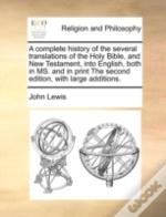 A Complete History Of The Several Translations Of The Holy Bible, And New Testament, Into English, Both In Ms. And In Print The Second Edition, With L