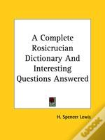 A Complete Rosicrucian Dictionary And Interesting Questions Answered
