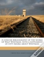 A Concise Bibliography Of The Works Of Walt Whitman, With A Supplement Of Fifty Books About Whitman