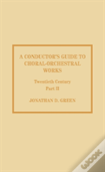 A Conductor'S Guide To Choral-Orchestral Works, Twentieth Century