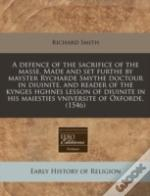 A Defence Of The Sacrifice Of The Masse. Made And Set Furthe By Mayster Rycharde Smythe Doctour In Diuinite, And Reader Of The Kynges Hghnes Lesson Of