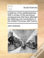 A Defence Of The Stadtholdership; With A Review Of The Pernicious Consequences That Have Attended The Alliances And Connections Of The United Province
