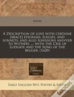 A Description Of Love With Certaine (Brace) Epigrams, Elegies, And Sonnets: And Also Iohnsons Ansvver To Withers ...: With The Crie Of Ludgate And The