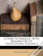 A Diary In America: With Remarks On Its Institutions, Volume 2
