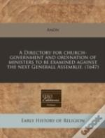 A Directory For Church-Government And Ordination Of Ministers To Be Examined Against The Next Generall Assemblie. (1647)
