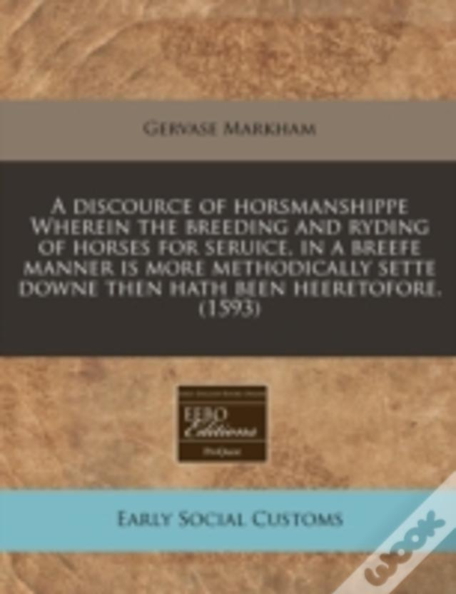 A Discource Of Horsmanshippe Wherein The Breeding And Ryding Of Horses For Seruice, In A Breefe Manner Is More Methodically Sette Downe Then Hath Been