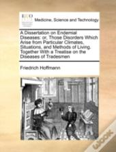 A Dissertation On Endemial Diseases: Or, Those Disorders Which Arise From Particular Climates, Situations, And Methods Of Living. Together With A Trea