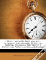 A Dissertation On The Languages, Literature, And Manners Of Eastern Nations: Originally Prefixed To A Dictionary, Persian, Arabic, And English