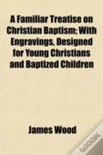 A Familiar Treatise On Christian Baptism