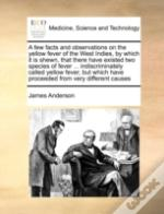 A Few Facts And Observations On The Yellow Fever Of The West Indies, By Which It Is Shewn, That There Have Existed Two Species Of Fever ... Indiscrimi