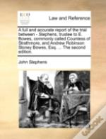 A Full And Accurate Report Of The Trial Between - Stephens, Trustee To E. Bowes, Commonly Called Countess Of Strathmore, And Andrew Robinson Stoney Bo