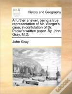 A Further Answer, Being A True Representation Of Mr. Worger'S Case, In Confutation Of Dr. Packe'S Written Paper. By John Gray, M.D.