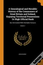A Genealogical And Heraldic History Of The Commoners Of Great Britain And Ireland, Enjoying Territorial Possessions Or High Official Rank