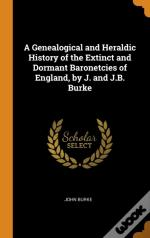 A Genealogical And Heraldic History Of The Extinct And Dormant Baronetcies Of England, By J. And J.B. Burke