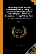 A Genealogical And Heraldic History Of The Landed Gentry ; Or, Commoners Of Great Britain And Ireland Enjoying Territorial Possessions Or High Official Rank