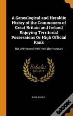 A Genealogical And Heraldic Histoy Of The Commoners Of Great Britain And Ireland Enjoying Territorial Possessions Or High Official Rank