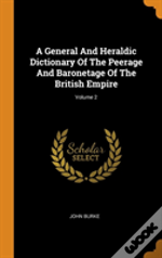 A General And Heraldic Dictionary Of The Peerage And Baronetage Of The British Empire; Volume 2