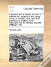 A Genuine And Authentic Account Of The Trial, Life, Behaviour, And Dying Words, Of Richard Mihill, Who Was Executed On A Gibbet, Near Richmond-Hill, O