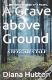 A Grave Above Ground: A Beggar'S Tale